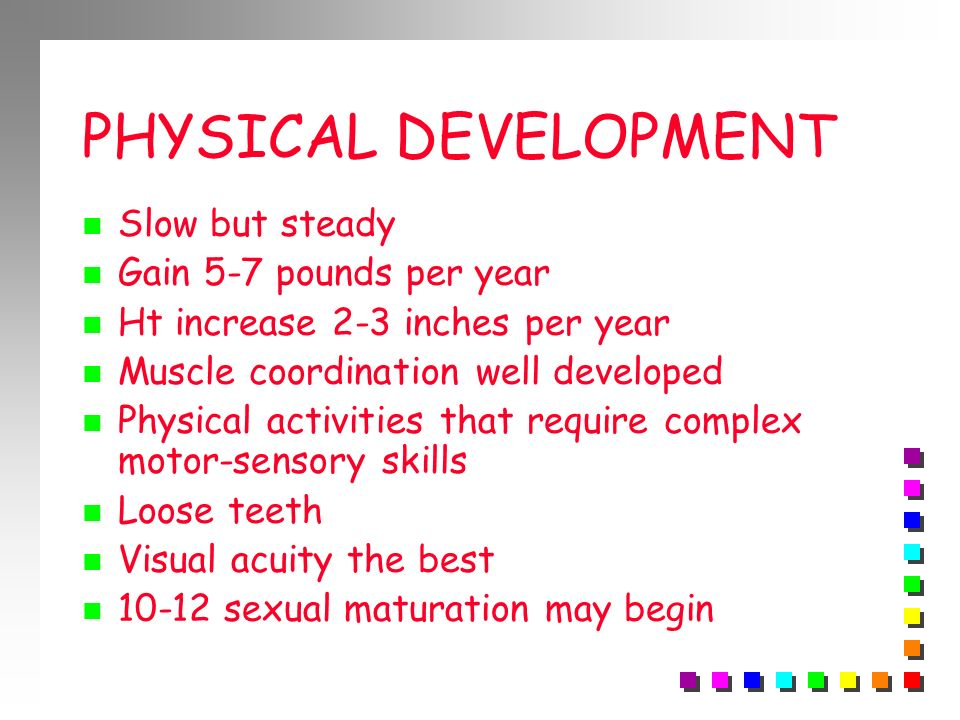 PHYSICAL DEVELOPMENT Slow but steady Gain 5-7 pounds per year