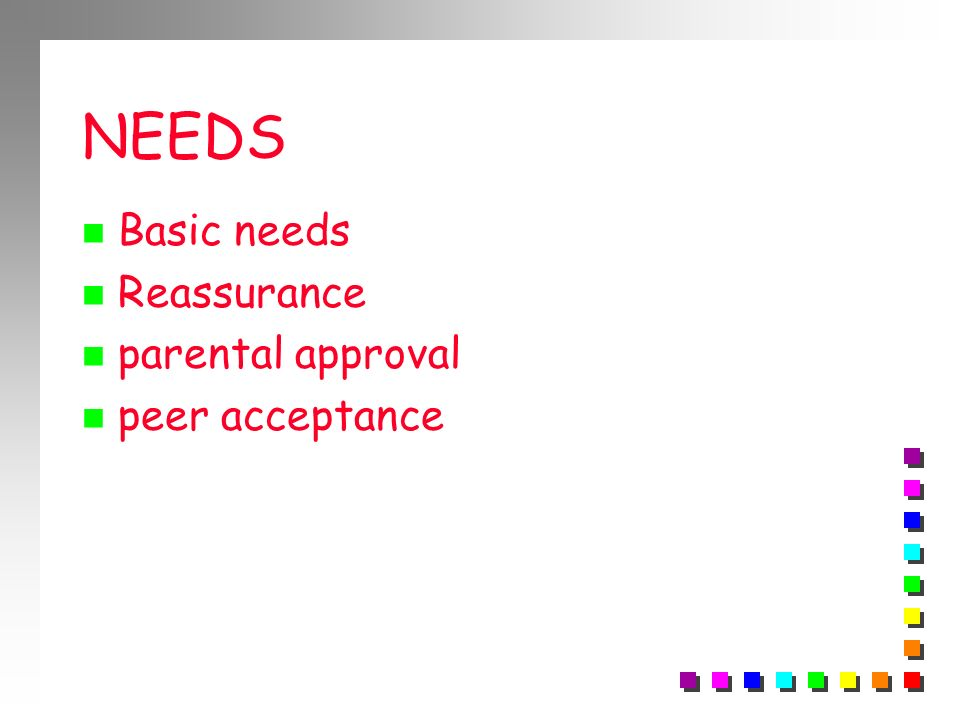 NEEDS Basic needs Reassurance parental approval peer acceptance