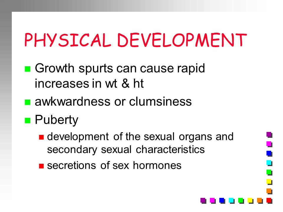 PHYSICAL DEVELOPMENT Growth spurts can cause rapid increases in wt & ht. awkwardness or clumsiness.
