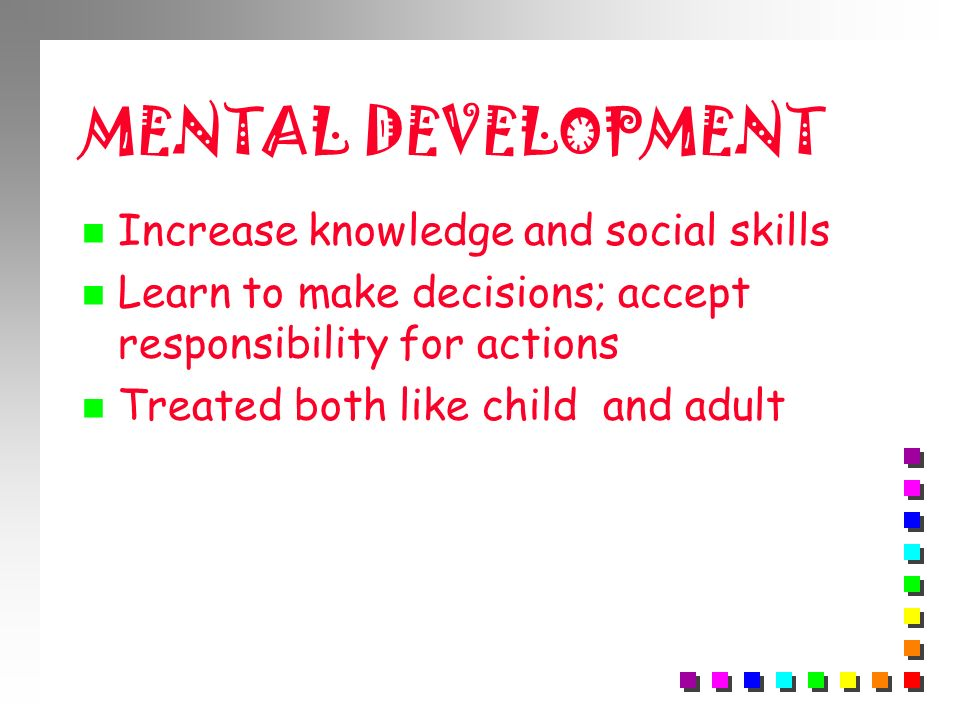 MENTAL DEVELOPMENT Increase knowledge and social skills
