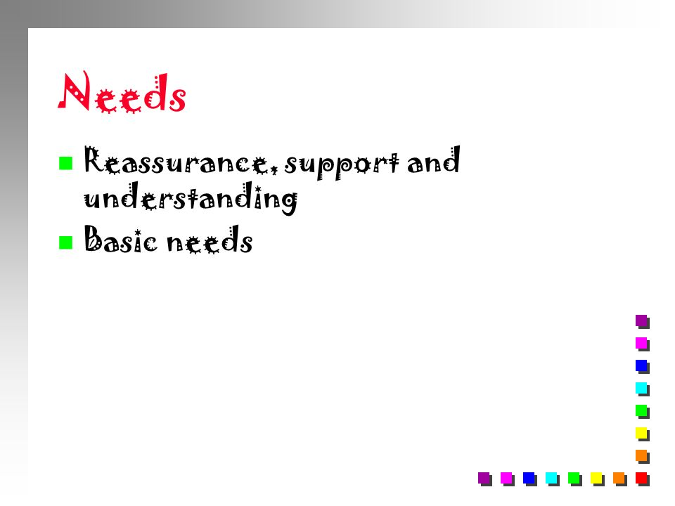 Needs Reassurance, support and understanding Basic needs