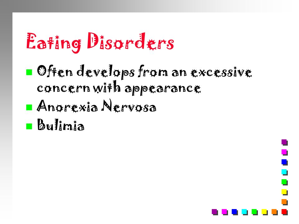 Eating Disorders Often develops from an excessive concern with appearance Anorexia Nervosa Bulimia
