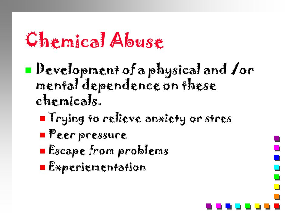 Chemical Abuse Development of a physical and /or mental dependence on these chemicals. Trying to relieve anxiety or stres.