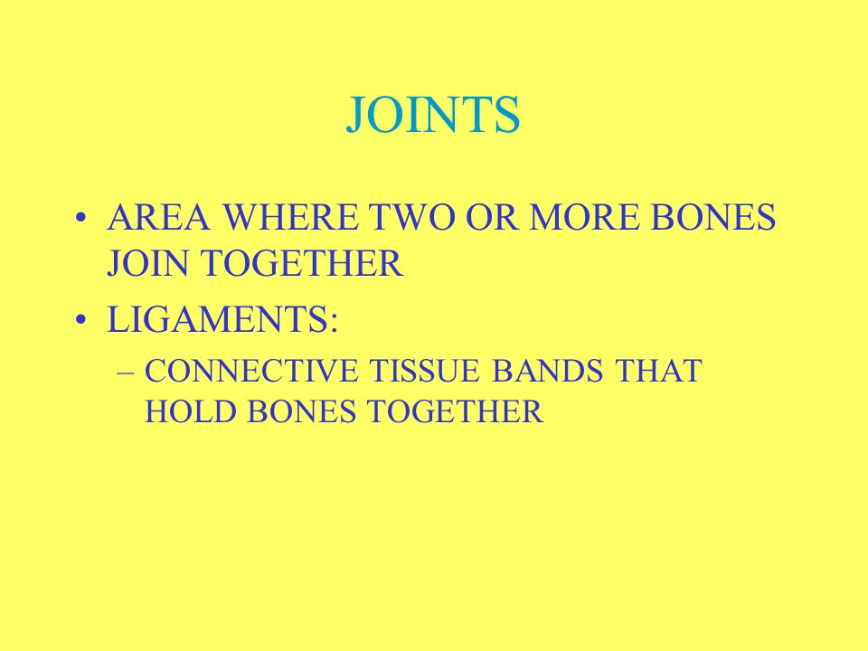 JOINTS AREA WHERE TWO OR MORE BONES JOIN TOGETHER LIGAMENTS: