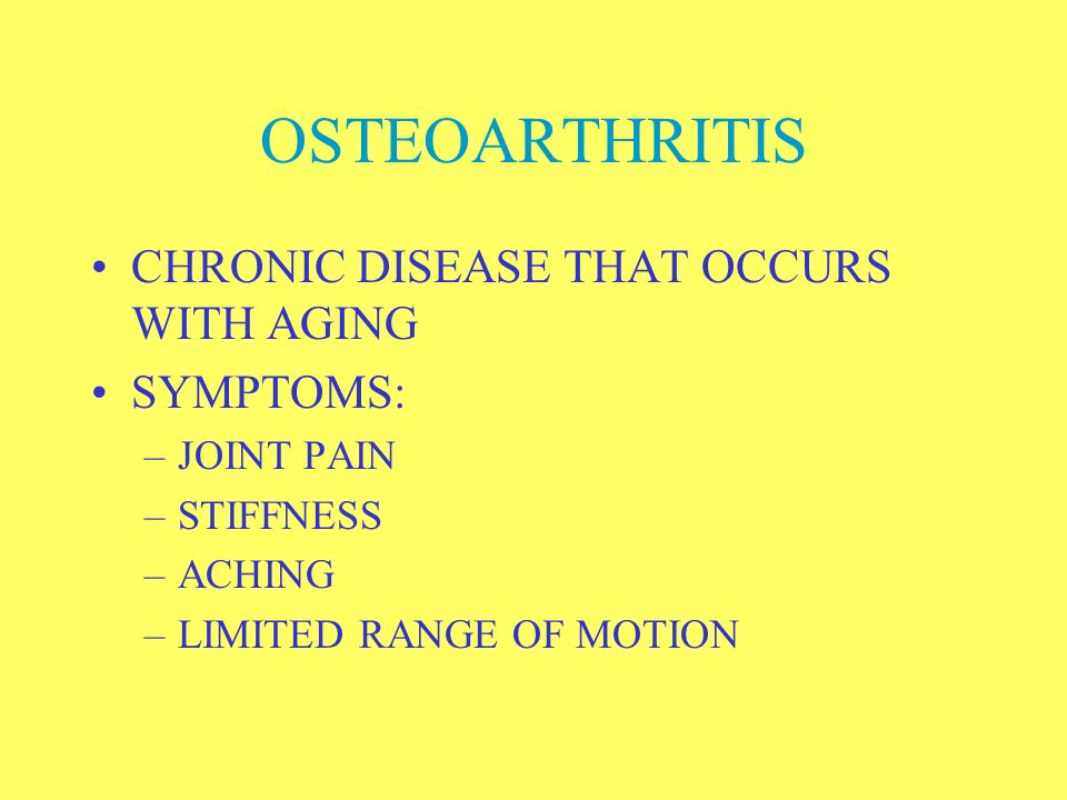OSTEOARTHRITIS CHRONIC DISEASE THAT OCCURS WITH AGING SYMPTOMS: