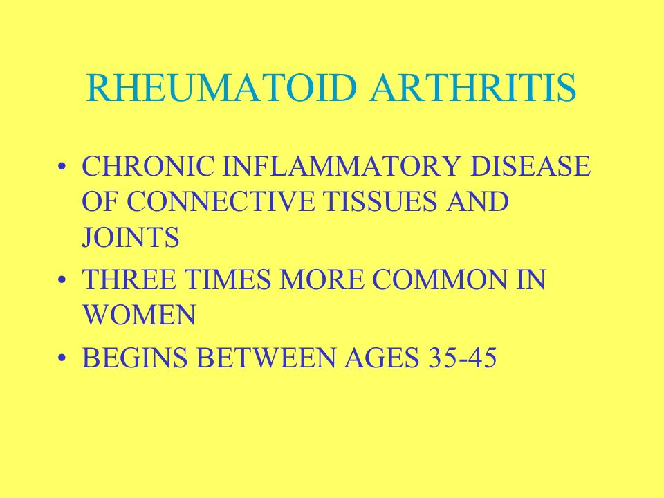 RHEUMATOID ARTHRITIS CHRONIC INFLAMMATORY DISEASE OF CONNECTIVE TISSUES AND JOINTS. THREE TIMES MORE COMMON IN WOMEN.