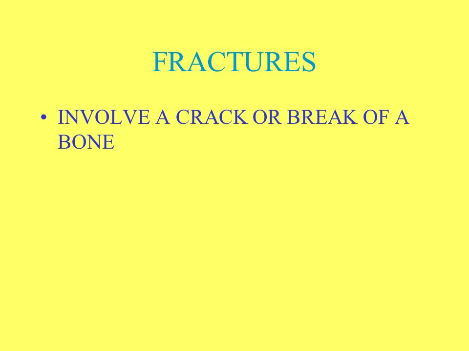 FRACTURES INVOLVE A CRACK OR BREAK OF A BONE