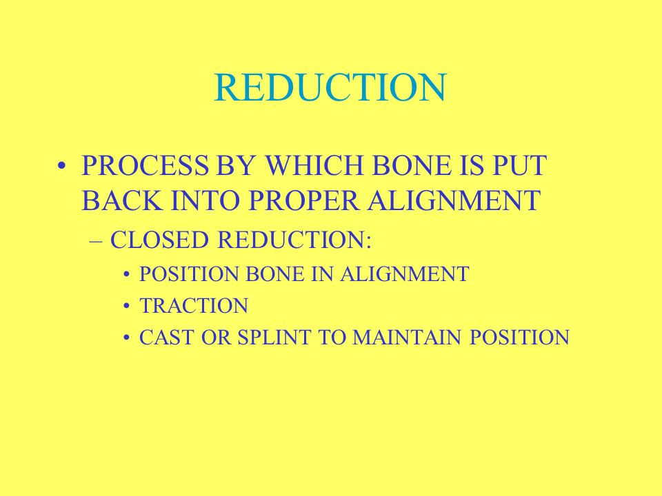 REDUCTION PROCESS BY WHICH BONE IS PUT BACK INTO PROPER ALIGNMENT