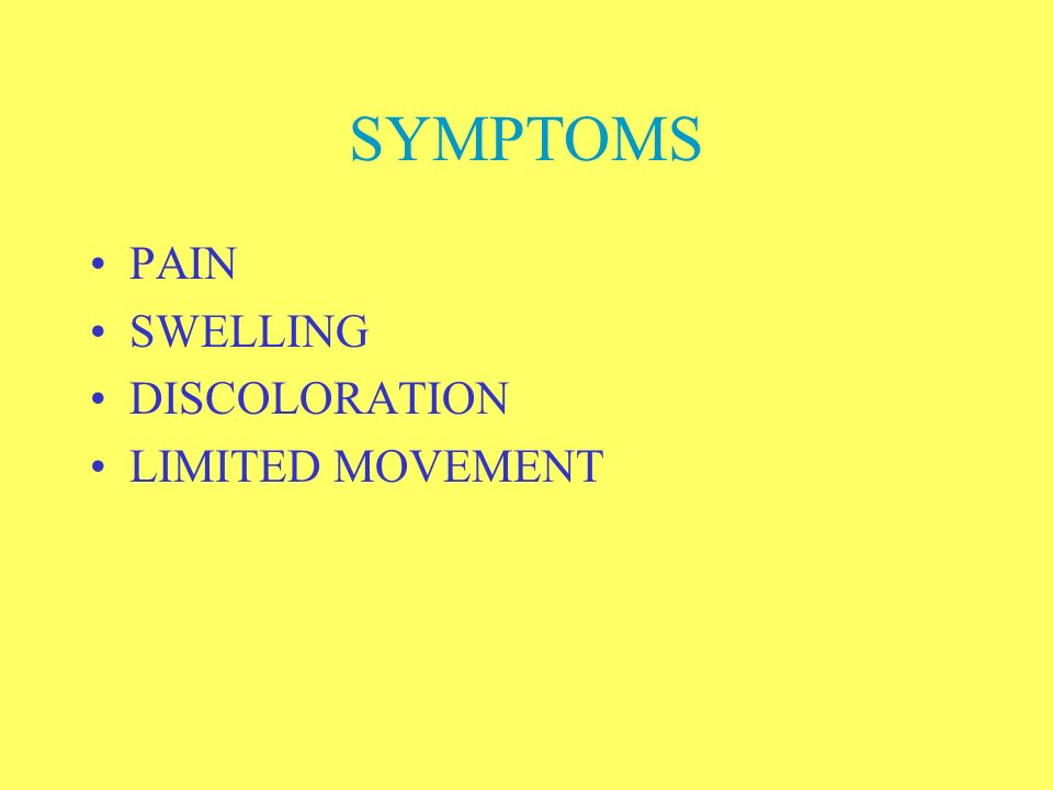 SYMPTOMS PAIN SWELLING DISCOLORATION LIMITED MOVEMENT