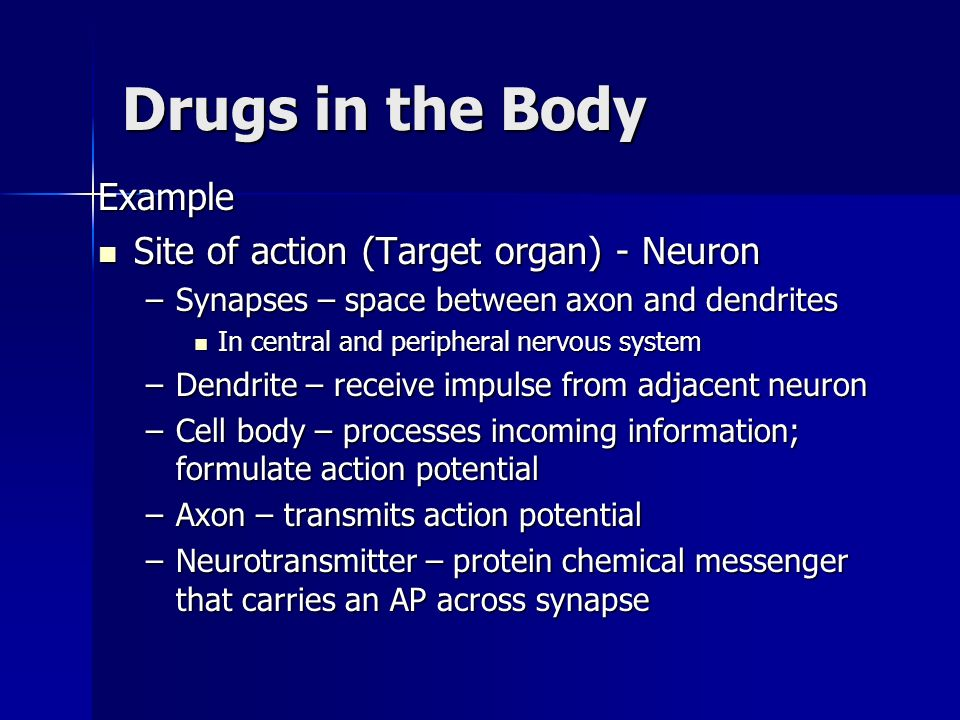 Drugs in the Body Example Site of action (Target organ) - Neuron