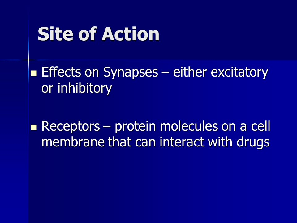 Site of Action Effects on Synapses – either excitatory or inhibitory