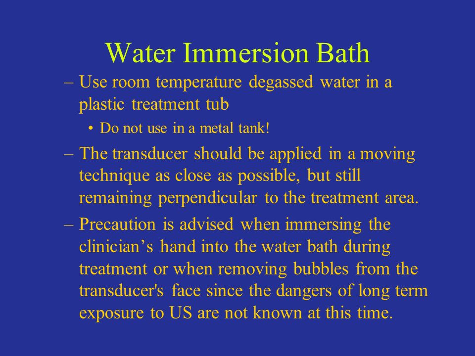 Water Immersion Bath Use room temperature degassed water in a plastic treatment tub. Do not use in a metal tank!