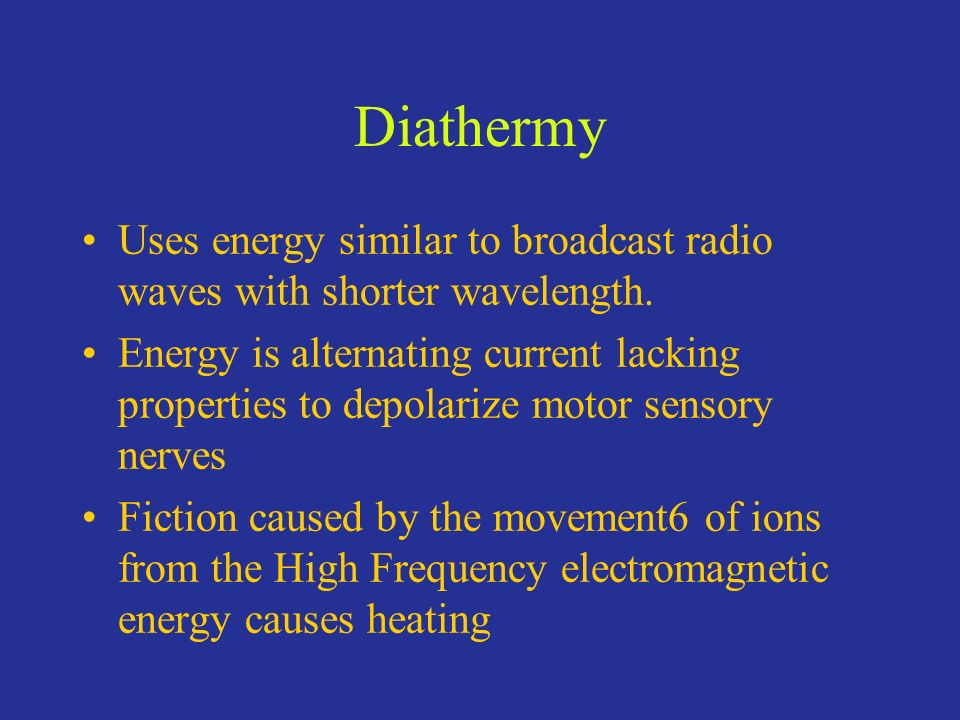 Diathermy Uses energy similar to broadcast radio waves with shorter wavelength.
