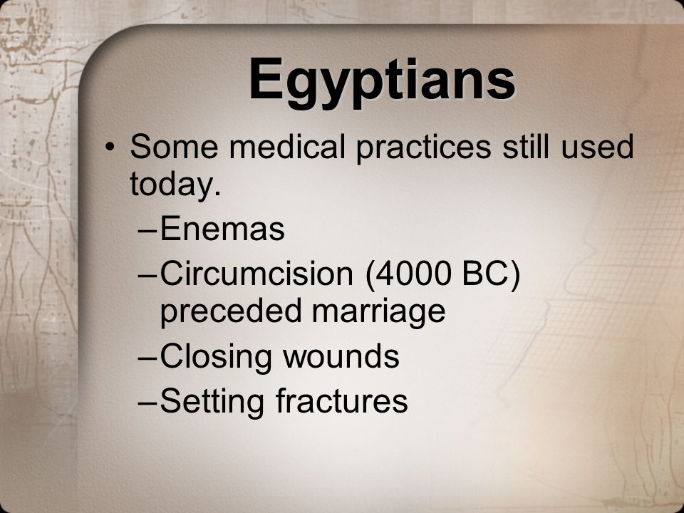 Egyptians Some medical practices still used today. Enemas