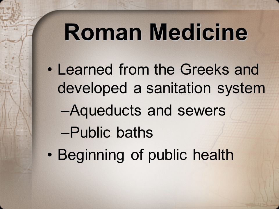 Roman MedicineLearned from the Greeks and developed a sanitation system. Aqueducts and sewers. Public baths.