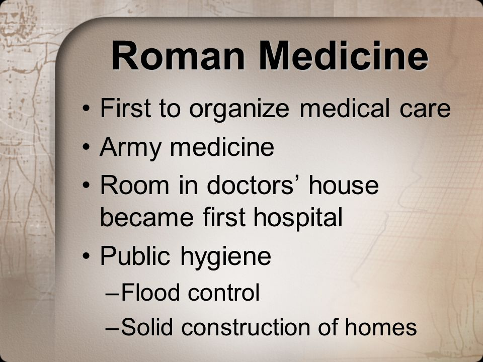 Roman Medicine First to organize medical care Army medicine