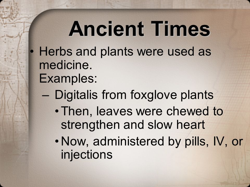 Ancient Times Herbs and plants were used as medicine. Examples: