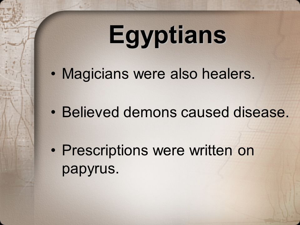 Egyptians Magicians were also healers. Believed demons caused disease.