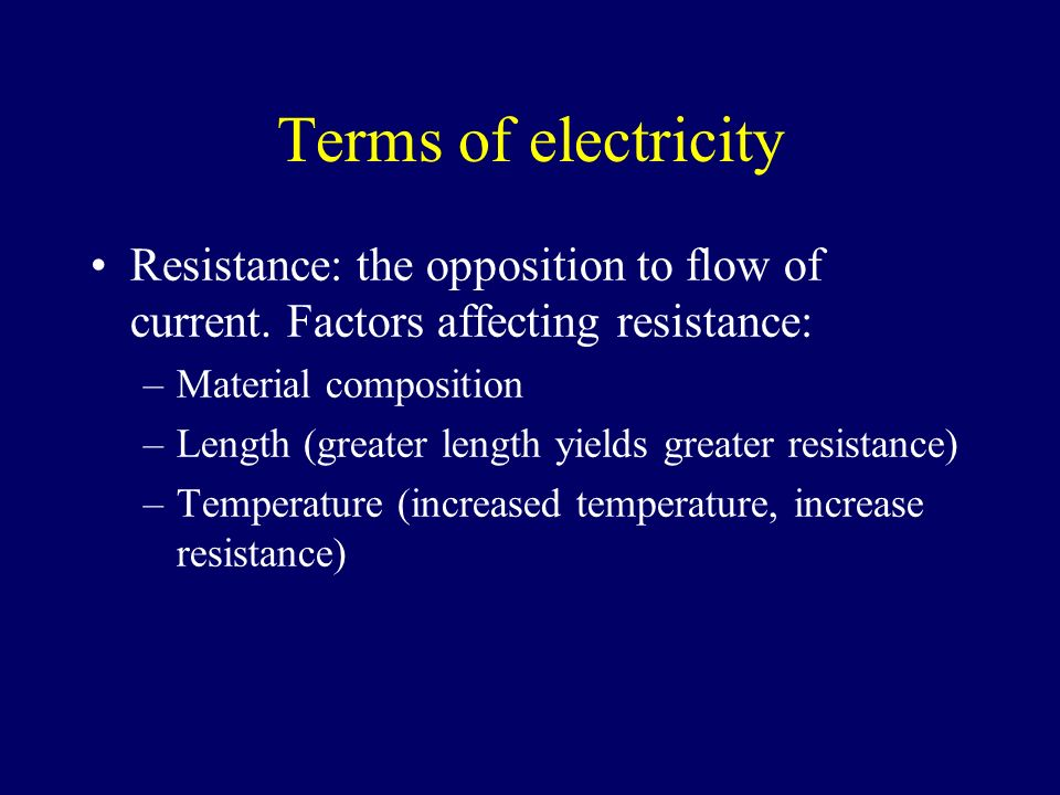 Terms of electricity Resistance: the opposition to flow of current. Factors affecting resistance: Material composition.