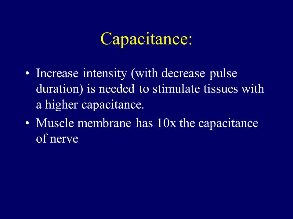 Capacitance: Increase intensity (with decrease pulse duration) is needed to stimulate tissues with a higher capacitance.