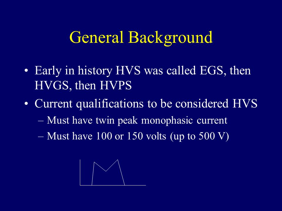 General Background Early in history HVS was called EGS, then HVGS, then HVPS. Current qualifications to be considered HVS.