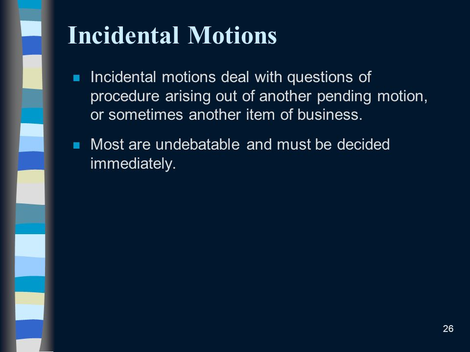 Incidental Motions Incidental motions deal with questions of procedure arising out of another pending motion, or sometimes another item of business.