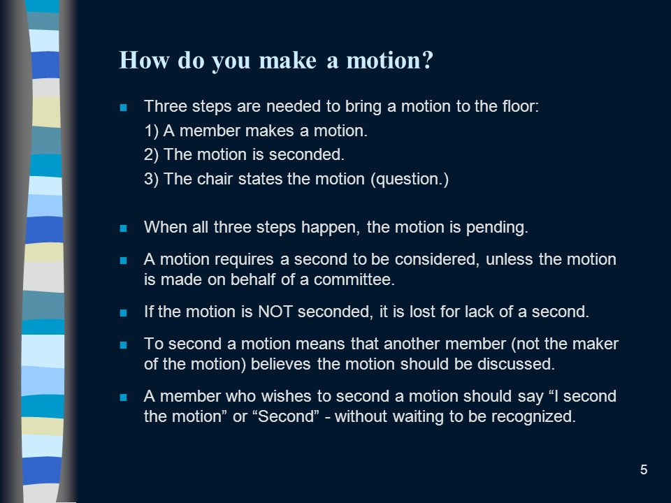 How do you make a motion Three steps are needed to bring a motion to the floor: 1) A member makes a motion.