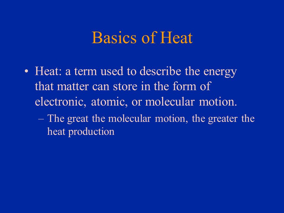 Basics of Heat Heat: a term used to describe the energy that matter can store in the form of electronic, atomic, or molecular motion.