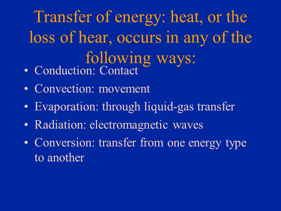 Transfer of energy: heat, or the loss of hear, occurs in any of the following ways: