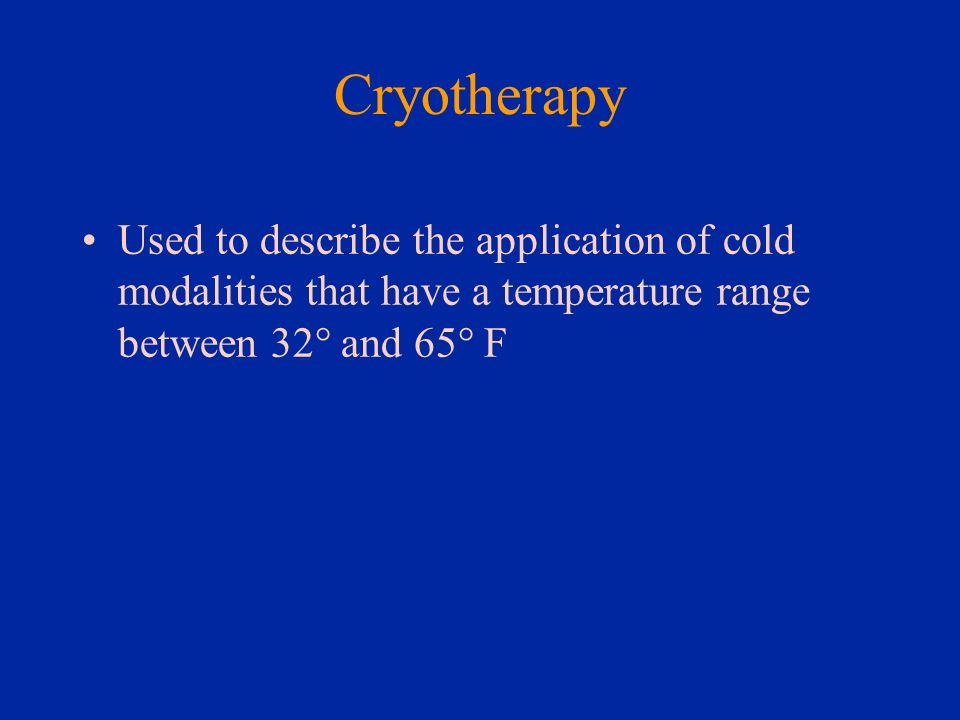 Cryotherapy Used to describe the application of cold modalities that have a temperature range between 32° and 65° F.
