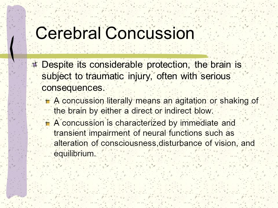 Cerebral Concussion Despite its considerable protection, the brain is subject to traumatic injury, often with serious consequences.