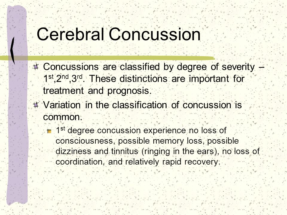 Cerebral Concussion Concussions are classified by degree of severity – 1st,2nd,3rd. These distinctions are important for treatment and prognosis.
