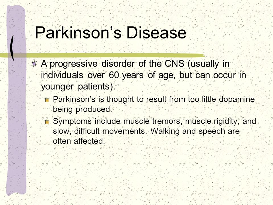Parkinson's Disease A progressive disorder of the CNS (usually in individuals over 60 years of age, but can occur in younger patients).