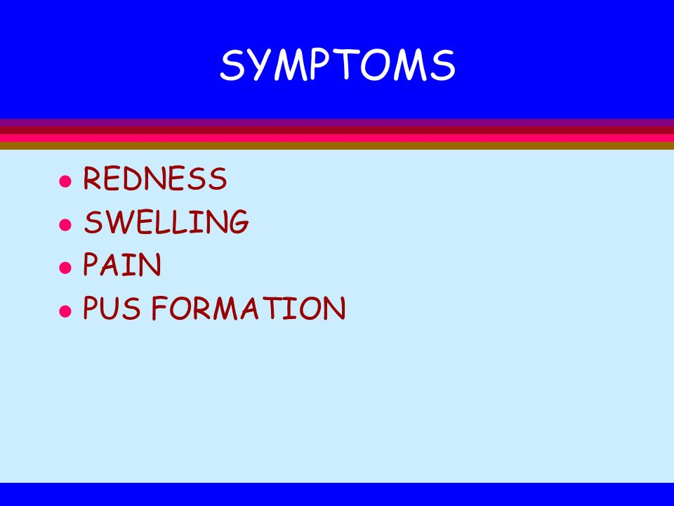 SYMPTOMS REDNESS SWELLING PAIN PUS FORMATION