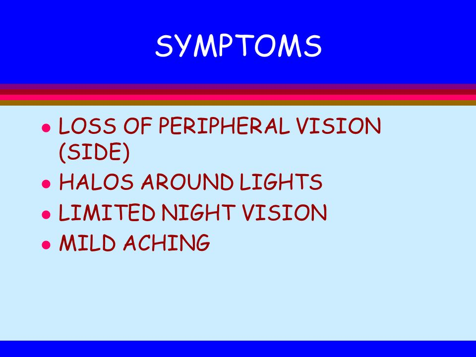 SYMPTOMS LOSS OF PERIPHERAL VISION (SIDE) HALOS AROUND LIGHTS