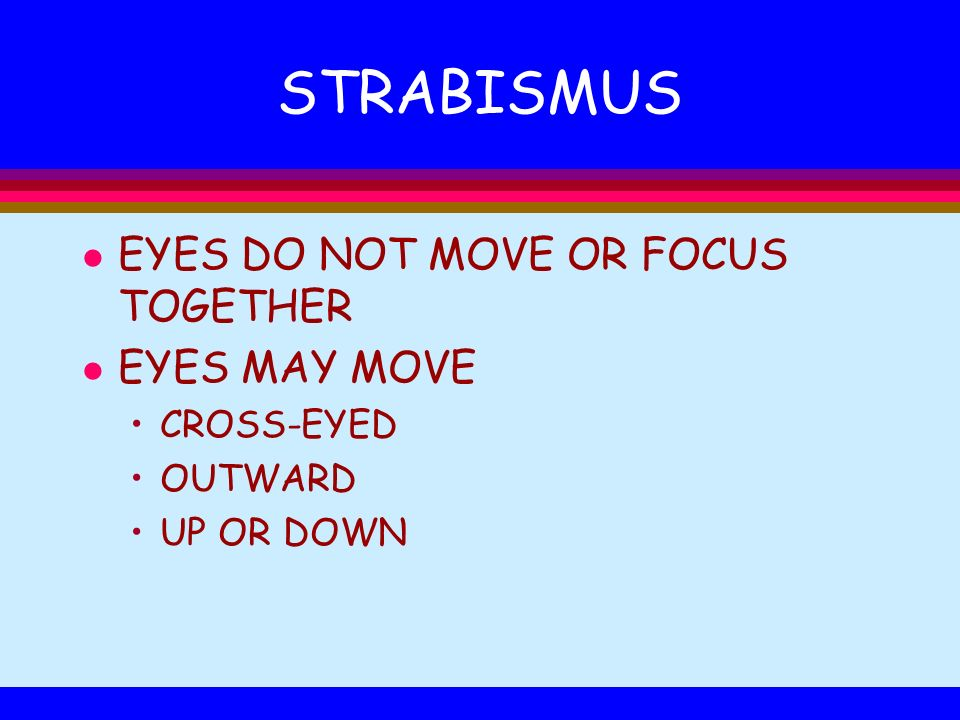 STRABISMUS EYES DO NOT MOVE OR FOCUS TOGETHER EYES MAY MOVE CROSS-EYED