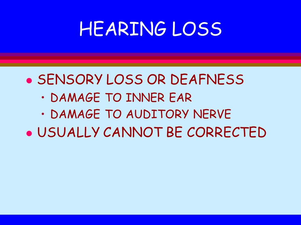 HEARING LOSS SENSORY LOSS OR DEAFNESS USUALLY CANNOT BE CORRECTED