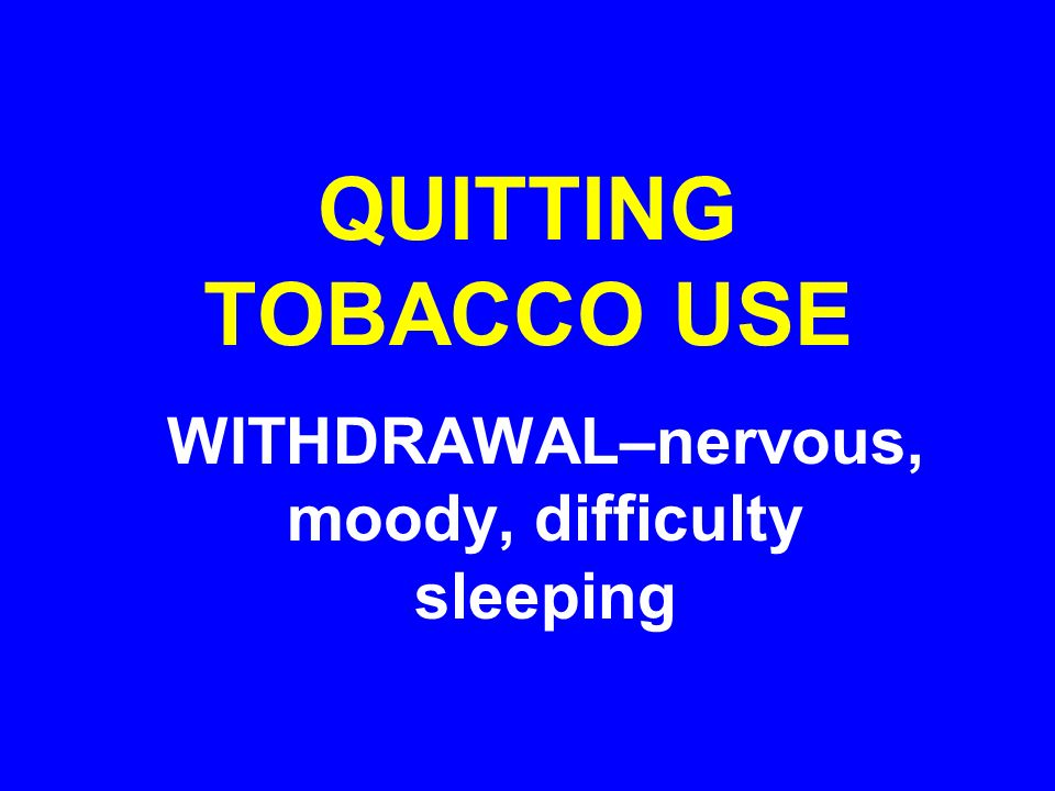 WITHDRAWAL–nervous, moody, difficulty sleeping