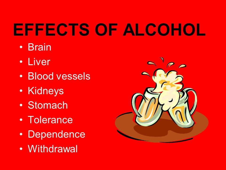 EFFECTS OF ALCOHOL Brain Liver Blood vessels Kidneys Stomach Tolerance