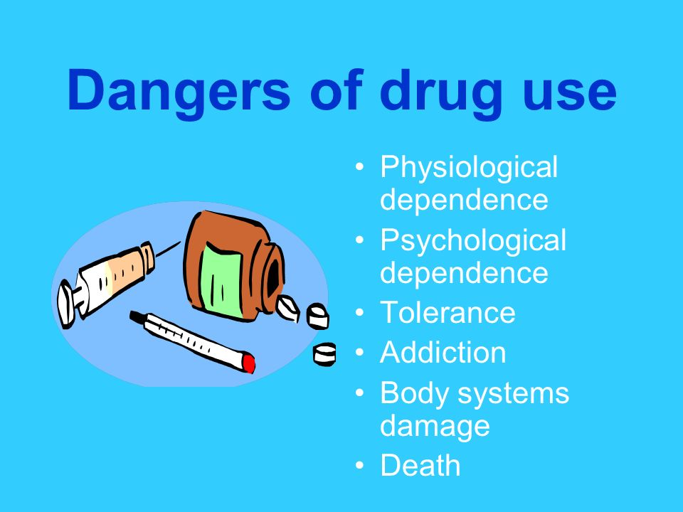 Dangers of drug use Physiological dependence Psychological dependence
