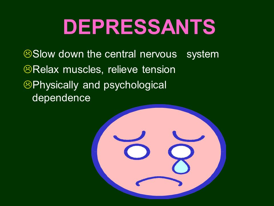 DEPRESSANTS Slow down the central nervous system
