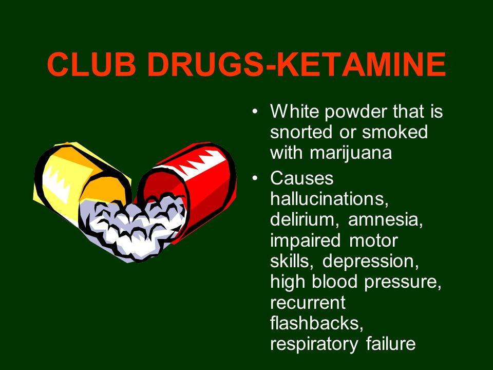 CLUB DRUGS-KETAMINE White powder that is snorted or smoked with marijuana.