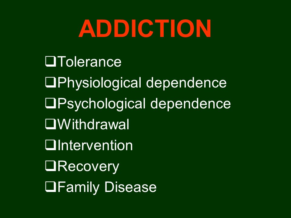 ADDICTION Tolerance Physiological dependence Psychological dependence