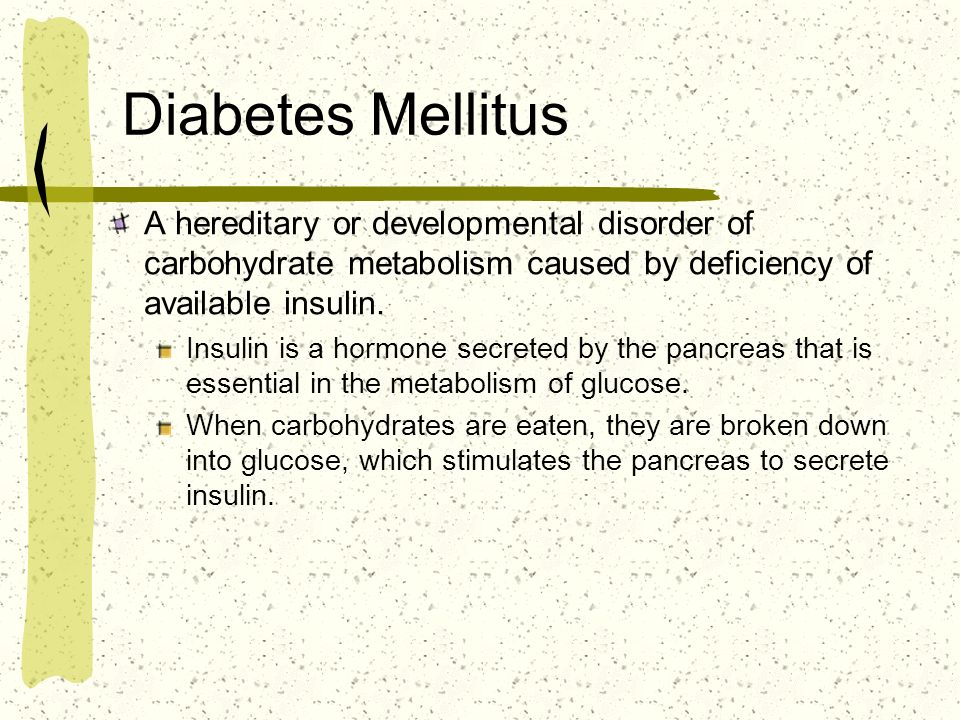 Diabetes Mellitus A hereditary or developmental disorder of carbohydrate metabolism caused by deficiency of available insulin.