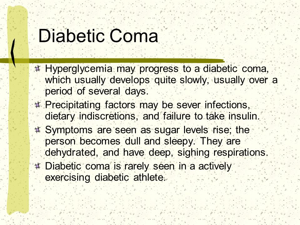 Diabetic Coma Hyperglycemia may progress to a diabetic coma, which usually develops quite slowly, usually over a period of several days.