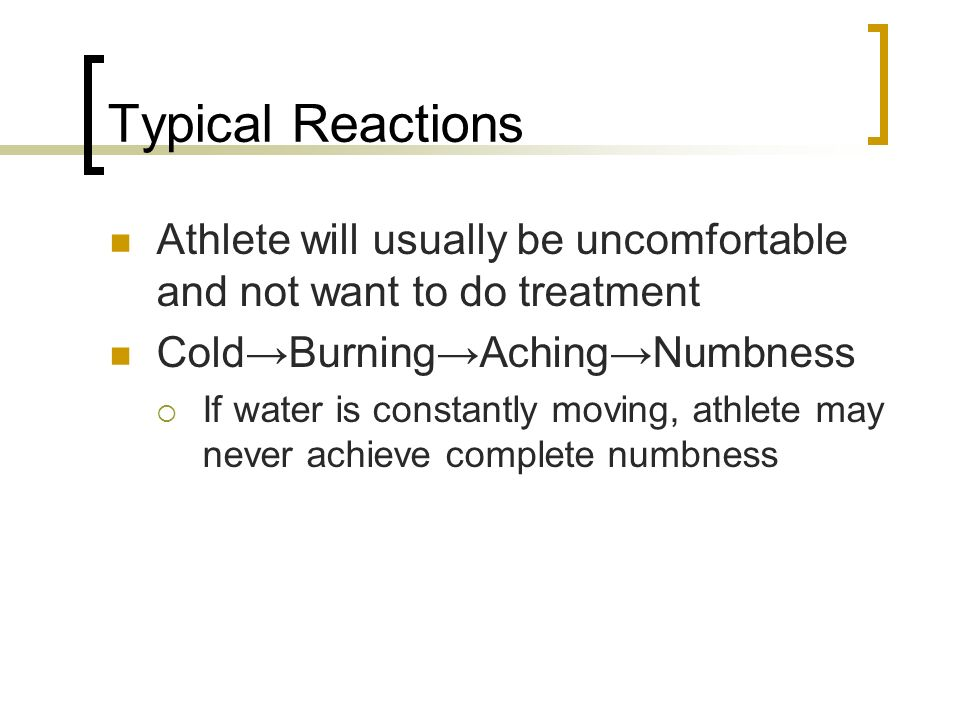 Typical Reactions Athlete will usually be uncomfortable and not want to do treatment. Cold→Burning→Aching→Numbness.