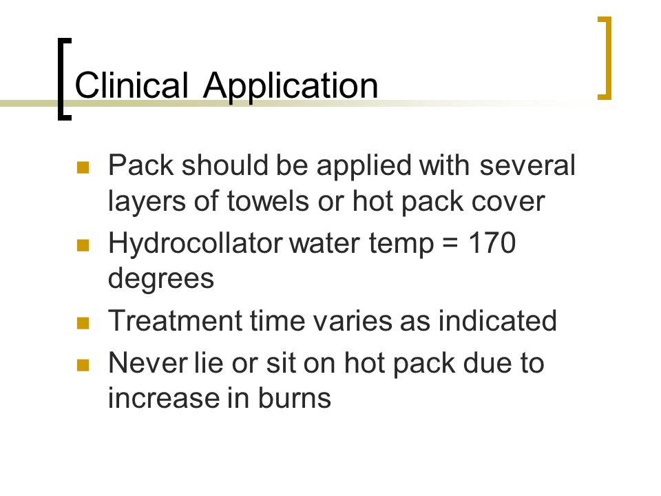 Clinical Application Pack should be applied with several layers of towels or hot pack cover. Hydrocollator water temp = 170 degrees.