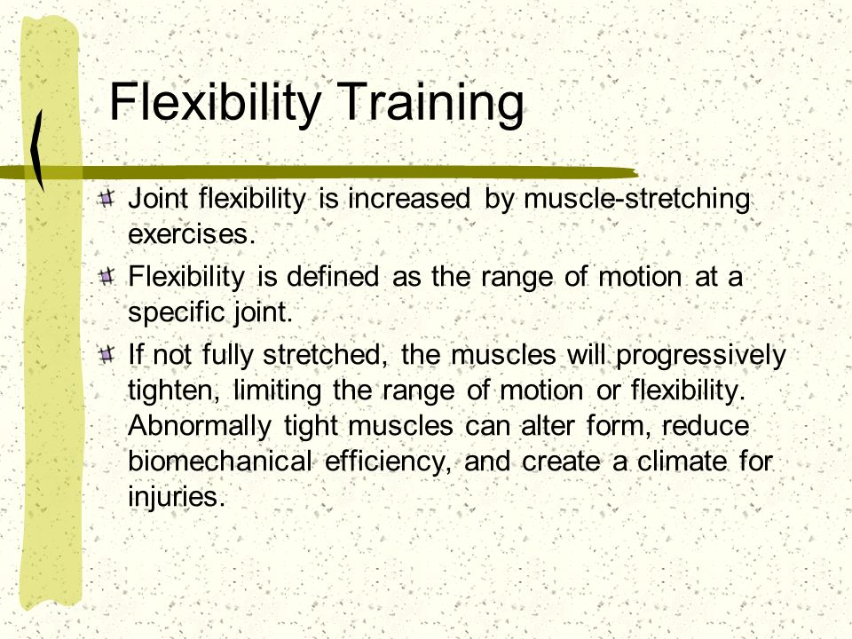 Flexibility Training Joint flexibility is increased by muscle-stretching exercises.