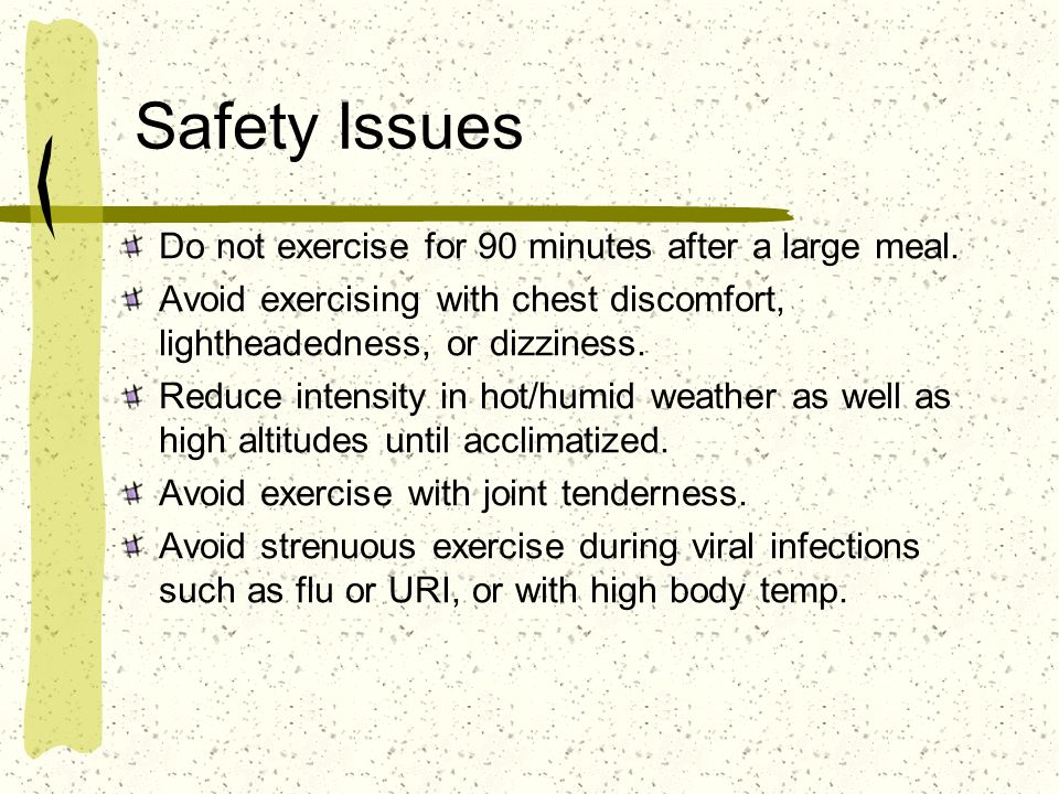 Safety Issues Do not exercise for 90 minutes after a large meal.