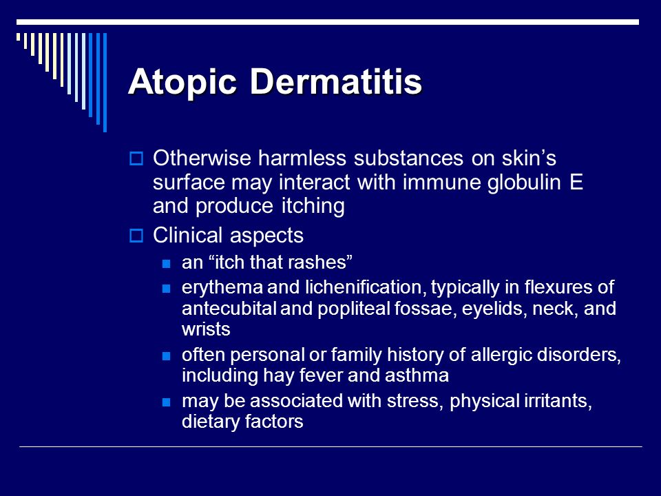 Atopic Dermatitis Otherwise harmless substances on skin's surface may interact with immune globulin E and produce itching.